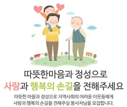 따뜻한마음과 정성으로 사랑과 행복의 손길을 전해주세요 따뜻한 마음과 정성으로 지역사회의 어려운 이웃들에게 사랑과 행복의 손길을 전해주실 봉사자님을 모집합니다.